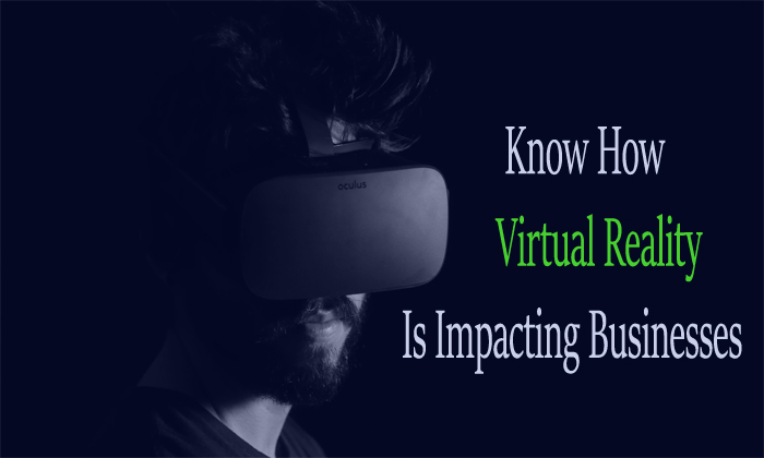 How Virtual Reality Is Impacting Businesses? Know all the Ways