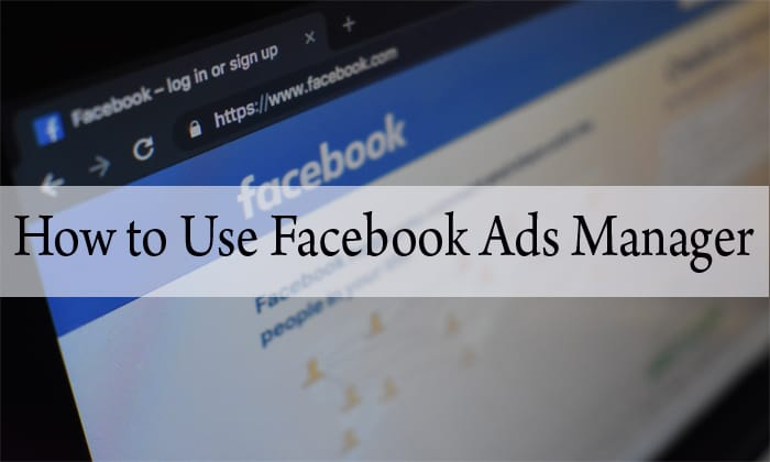 Effective Guide – How to Use Facebook Ads Manager in 8 Steps